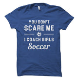 You Don't Scare Me I Coach Girls Soccer Shirt
