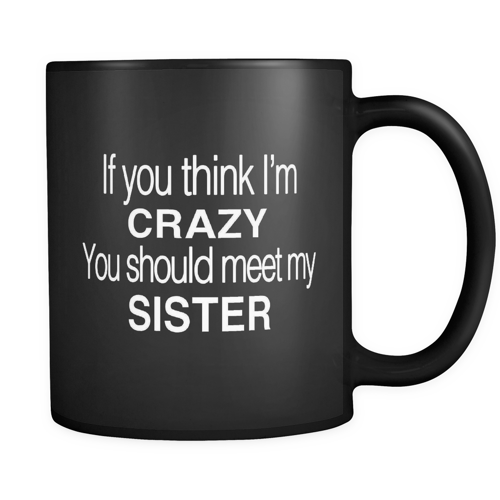 If You Think I M Crazy You Should Meet My Sister Black Mug Otzi Shirts