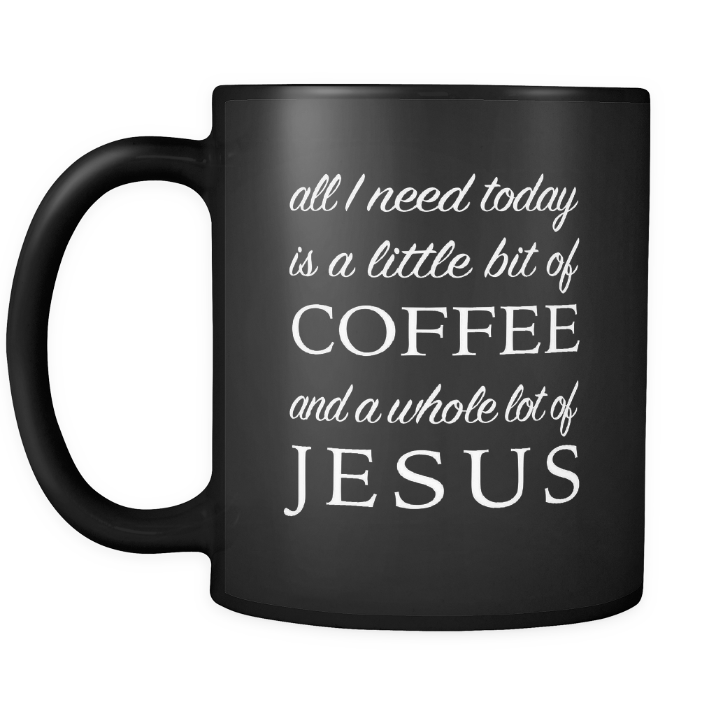 All I Need Today Is A Little Bit of Coffee And A Whole Lot Of Jesus Black Mug
