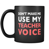 Don't Make Me Use My Teacher Voice Black Mug - Funny Teacher Gift