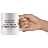 I Don't Want To I Don't Have To You Can't Me I'm Retired 11oz White Mug