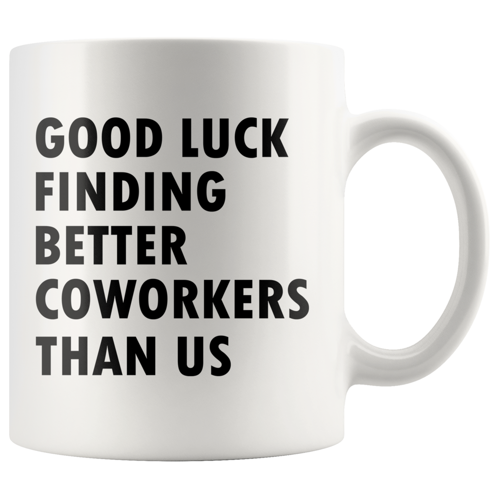 Good Luck Finding Better Coworkers Than Us 11oz White Mug