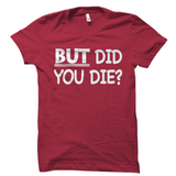 But Did You Die Gaming Shirt