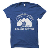 Anything You Canoe I Canoe Better Shirt