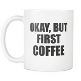 Okay, But First Coffee White Mug