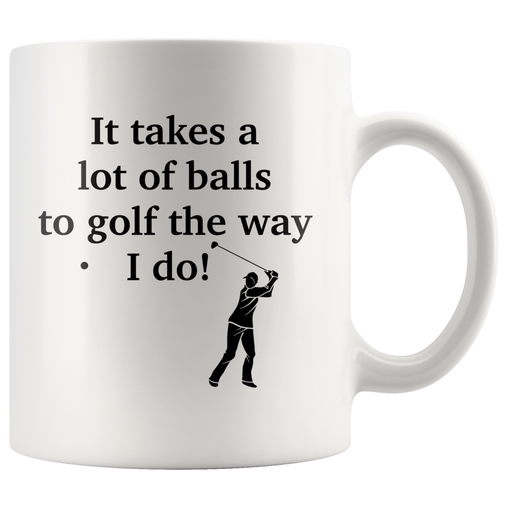 It Takes A Lot Of Balls To Golf The Way I Do White Mug