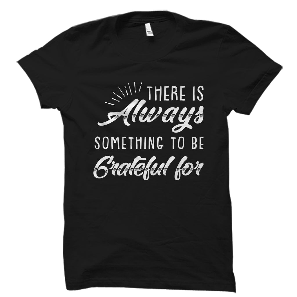 There Is Always Something To Be Grateful For Shirt