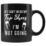 If I Can't Wear My Tap Shoes I'm Not Going 11oz Black Mug