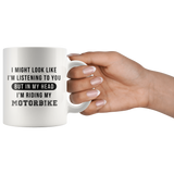I Might Look Like I'm Listening To You But In My Head I'm Riding My Motorbike 11oz White Mug