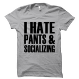 I Hate Pants And Socializing Shirt