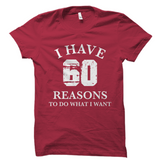 I Have 60 Reasons To Do What I Want Shirt