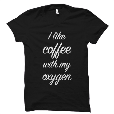 I Like Coffee With My Oxygen T-Shirt