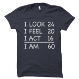 I Look 24 I Feel 20 I Act 16 I Am 60 Birthday Shirt