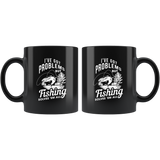 I've Got Problems But Fishing Solves 'em All 11oz Black Mug