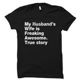 My Husband's Wife Is Freaking Awesome. True Story Shirt