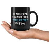 Be Nice To Me You Might Need Tech Support Some Day 11oz Black Mug