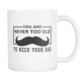 You Are Never Too Old To need Your Dad White Mug