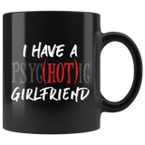 I Have A Psyc(Hot)ic Psychotic Girlfriend 11oz Black Mug