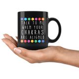 Talk To Me When Your Chakras Are Aligned 11oz Black Mug