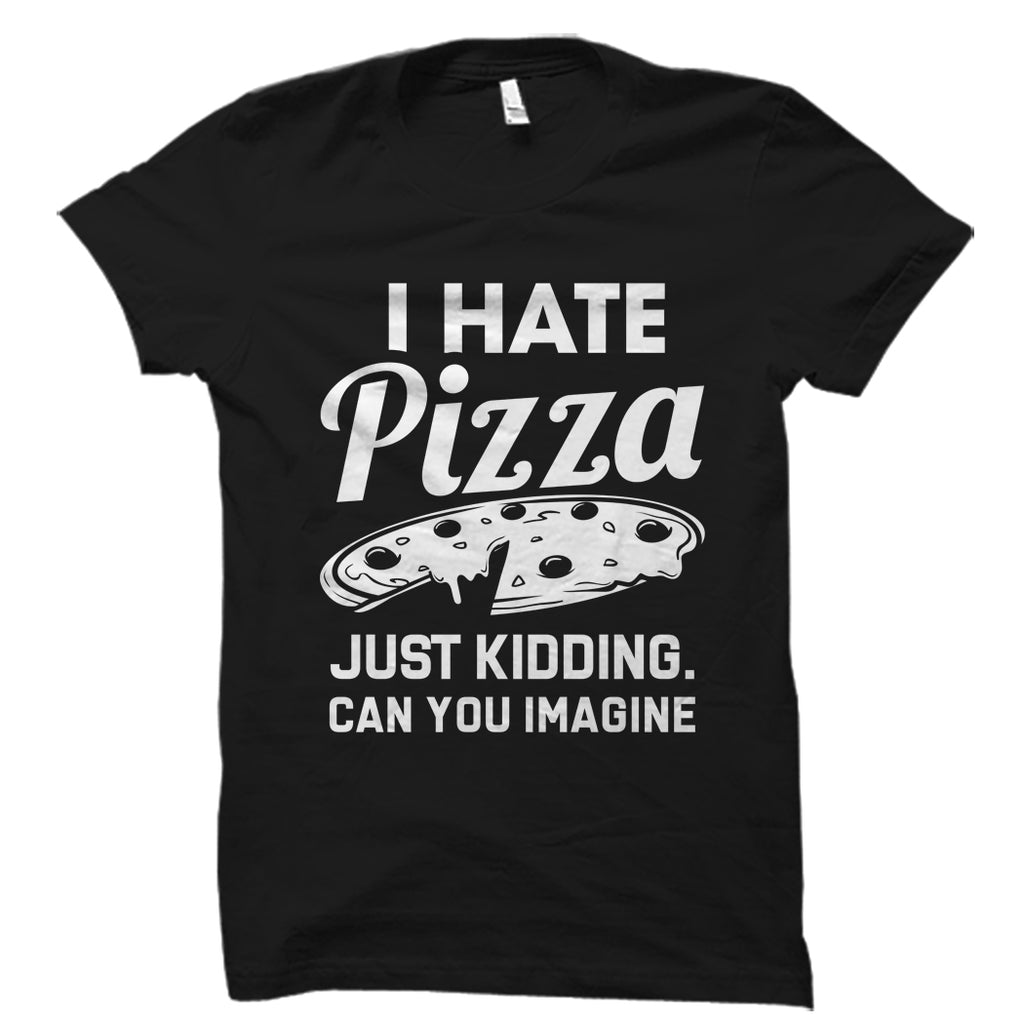 I Hate Pizza Just Kidding Shirt