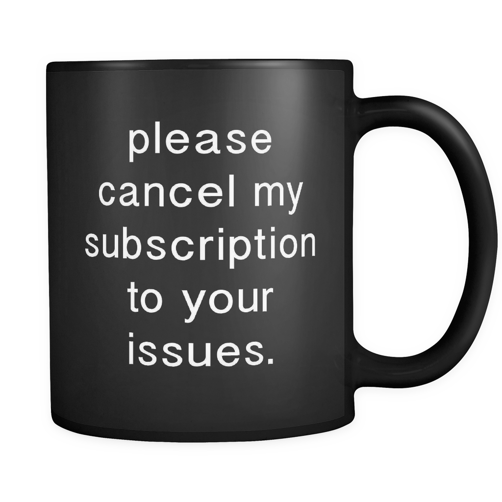 Please Cancel My Subscription to Your Issues Black Mug