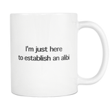 I'm Just Here To Establish An Alibi White Mug