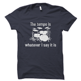 The Tempo Is Whatever I Say It Is Drummer T-Shirt