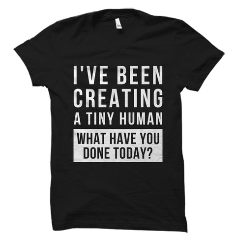 I've Been Creating A Tiny Human Shirt
