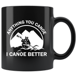 Anything You Canoe I Canoe Better 11oz Black Mug
