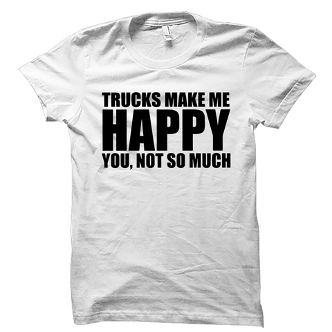 Trucks Make Me Happy You Not So Much Shirt Funny Trucker
