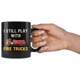 I Still Play With Fire Trucks 11oz Black Mug