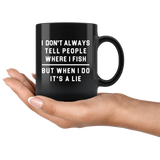 I Don't Always Tell People Where I Fish. But When I Do, It's A Lie 11oz Black Mug