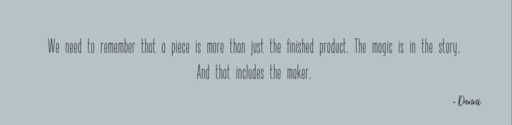 We need to remember that a piece is more than just the finished product. The magic is in the story. And that includes the maker.