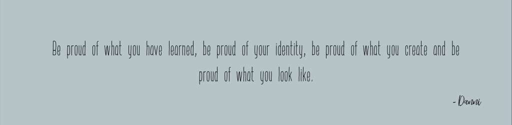 Be proud of what you have learned, be proud of your identity, be proud of what you create and be proud of what you look like.