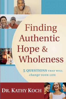 Finding Authentic Hope and Wholeness: 5 Questions That Will Change Your Life - Dr. Kathy Koch (2005)