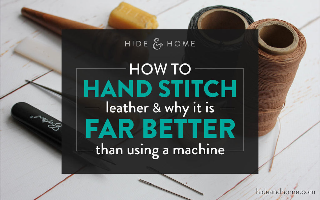 How to Hand Stitch Leather & Why it is Far Better Than Using a Machine.