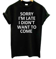 """sorry i'm late i didn't want to come"" Tshirt"