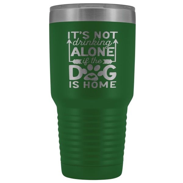IT'S NOT DRINKING ALONE IF THE DOG'S HOME  STAINLESS STEEL VACUUM TUMBLER - COMES IN 12 COLORS - HUGE 30 OZ. SIZE