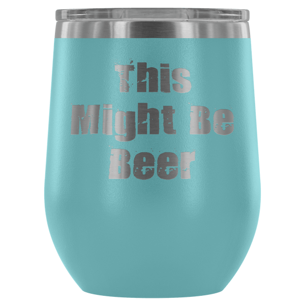 """THIS MIGHT BE BEER"" WINE TUMBLER- 12 COLORS TO CHOOSE FROM"