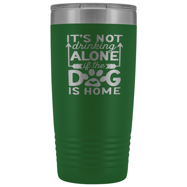 IT'S NOT DRINKING ALONE IF THE DOG'S HOME STAINLESS STEEL VACUUM TUMBLER - COMES IN 12 COLORS - 20 OZ. SIZE