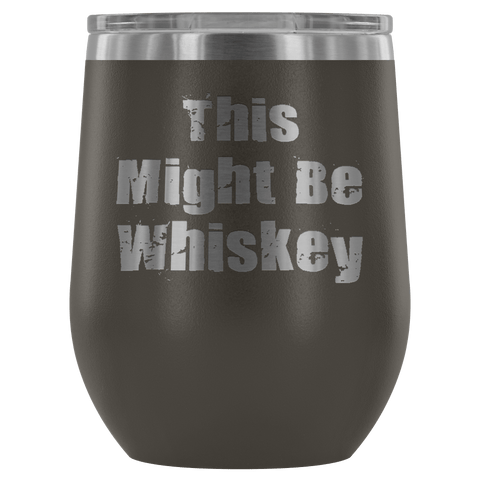 """THIS MIGHT BE WHISKEY"" WINE TUMBLER- 12 COLORS TO CHOOSE FROM"