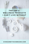 The Top 5 wellness products I can't live without!