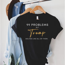 Load image into Gallery viewer, 99 Problems but Trump solved like all of them, Pro Trump 2020 T-Shirt