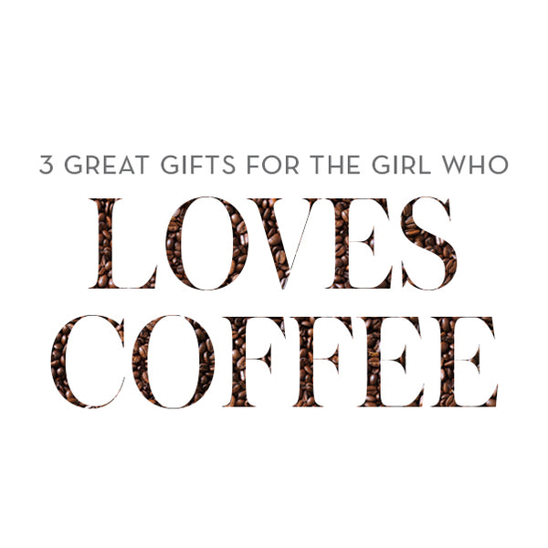 3 Great Gifts for the Girl Who Loves Coffee | Foxblossom Co.