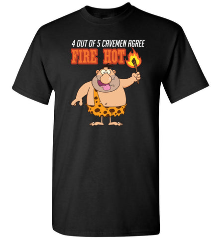 4 out of 5 Cavemen Agree Fire Hot
