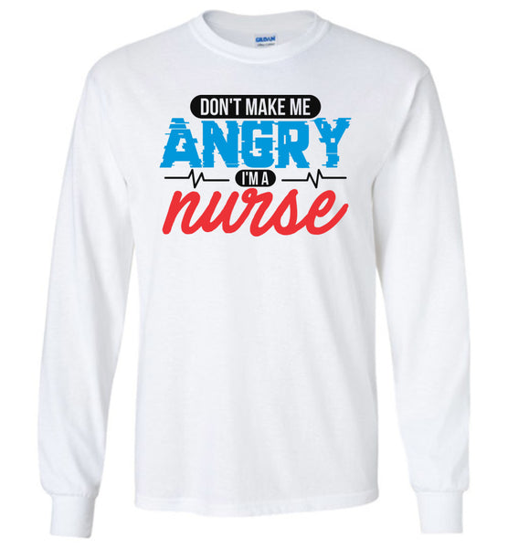 Nurse Unisex Long Sleeve T-Shirt - Don't Make Me Angry I'm A Nurse