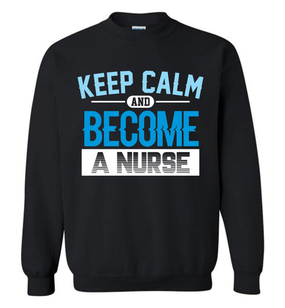 Keep Calm Become a Nurse Crewneck Sweatshirt