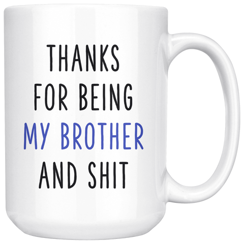 Thanks for being my Brother and Shit 15 oz White Coffee Mug