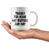 Thanks For Being My Brother And Shit 11 oz White Coffee mug