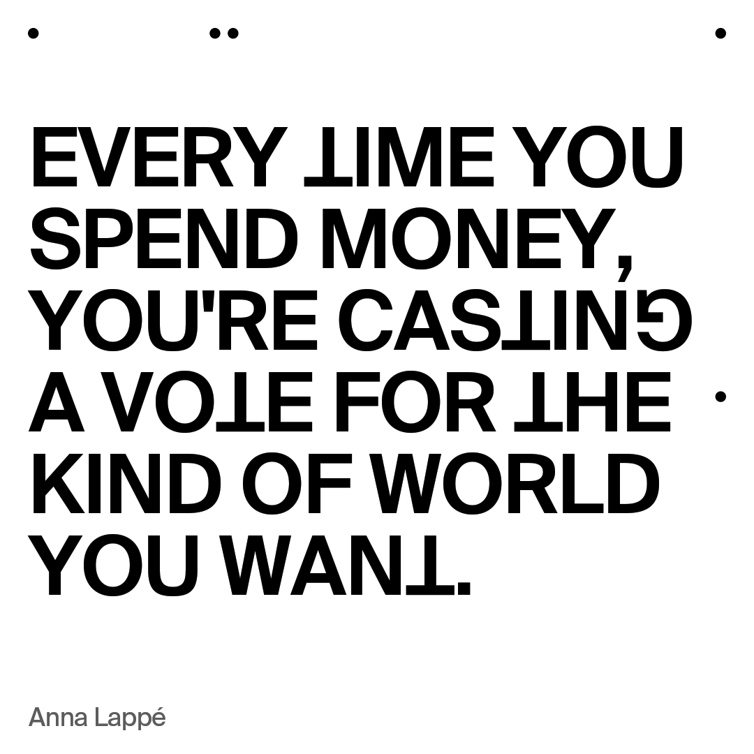 """""""Every time you spend money, you're casting a vote for the kind of world you want"""" –Anna Lappe"""